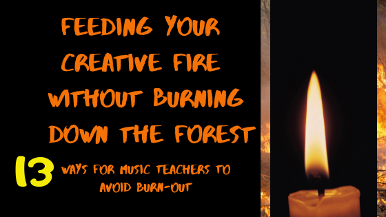 Feeding Your Creative Fire Without Burning Down the Forest – (13 ways for music teachers to avoid burn out)
